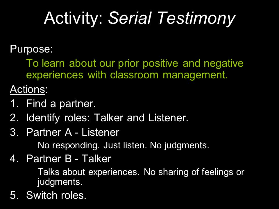 Activity: Serial Testimony Purpose: To learn about our prior positive and negative experiences with classroom management. Actions: 1.Find a partner. 2