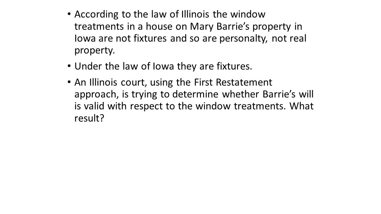 According to the law of Illinois the window treatments in a house on Mary Barrie's property in Iowa are not fixtures and so are personalty, not real property.