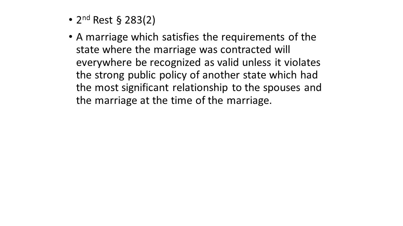 2 nd Rest § 283(2) A marriage which satisfies the requirements of the state where the marriage was contracted will everywhere be recognized as valid unless it violates the strong public policy of another state which had the most significant relationship to the spouses and the marriage at the time of the marriage.