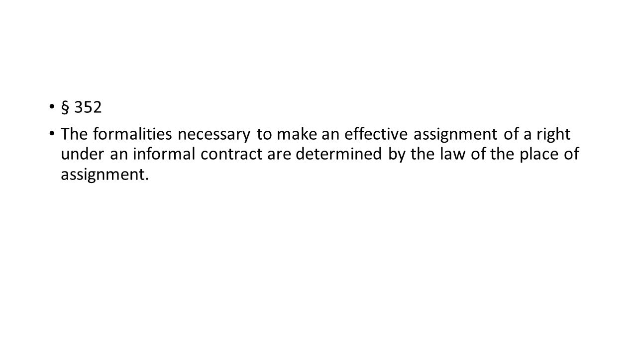 § 352 The formalities necessary to make an effective assignment of a right under an informal contract are determined by the law of the place of assignment.