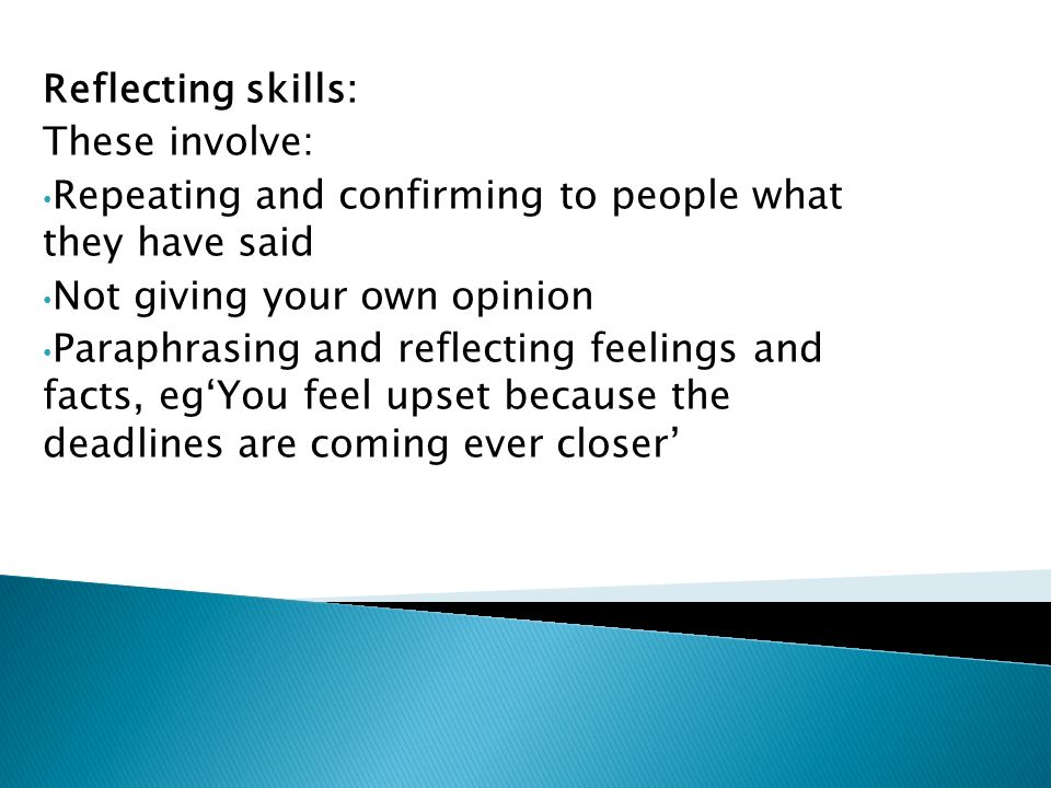 Reflecting skills: These involve: Repeating and confirming to people what they have said Not giving your own opinion Paraphrasing and reflecting feelings and facts, eg'You feel upset because the deadlines are coming ever closer'