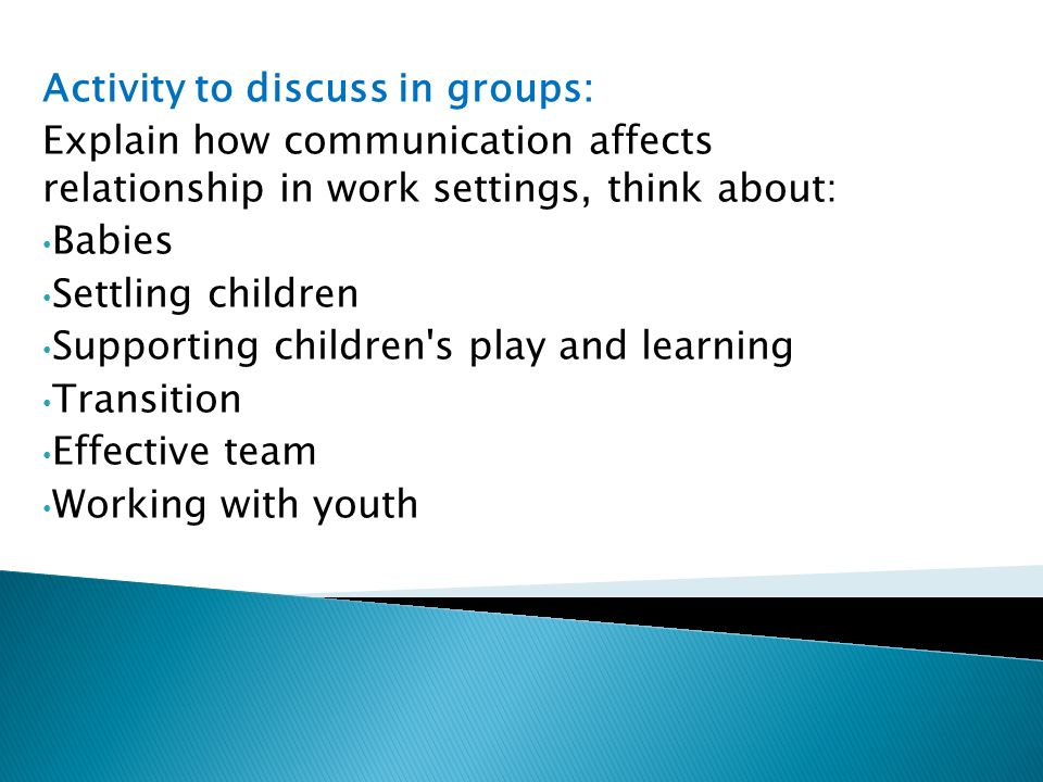 Activity to discuss in groups: Explain how communication affects relationship in work settings, think about: Babies Settling children Supporting children s play and learning Transition Effective team Working with youth