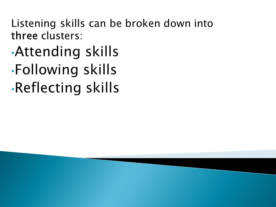 Listening skills can be broken down into three clusters: Attending skills Following skills Reflecting skills