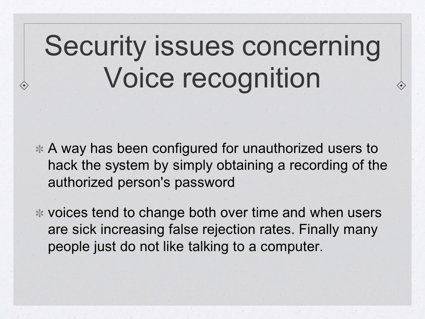 Security issues concerning Voice recognition A way has been configured for unauthorized users to hack the system by simply obtaining a recording of the authorized person s password voices tend to change both over time and when users are sick increasing false rejection rates.