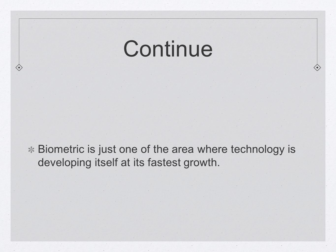 Continue Biometric is just one of the area where technology is developing itself at its fastest growth.