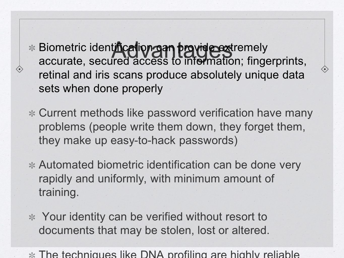 Advantages Biometric identification can provide extremely accurate, secured access to information; fingerprints, retinal and iris scans produce absolutely unique data sets when done properly Current methods like password verification have many problems (people write them down, they forget them, they make up easy-to-hack passwords) Automated biometric identification can be done very rapidly and uniformly, with minimum amount of training.