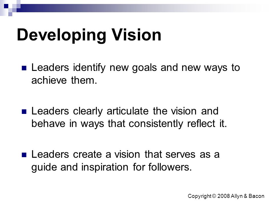 Copyright © 2008 Allyn & Bacon Developing Vision Leaders identify new goals and new ways to achieve them.