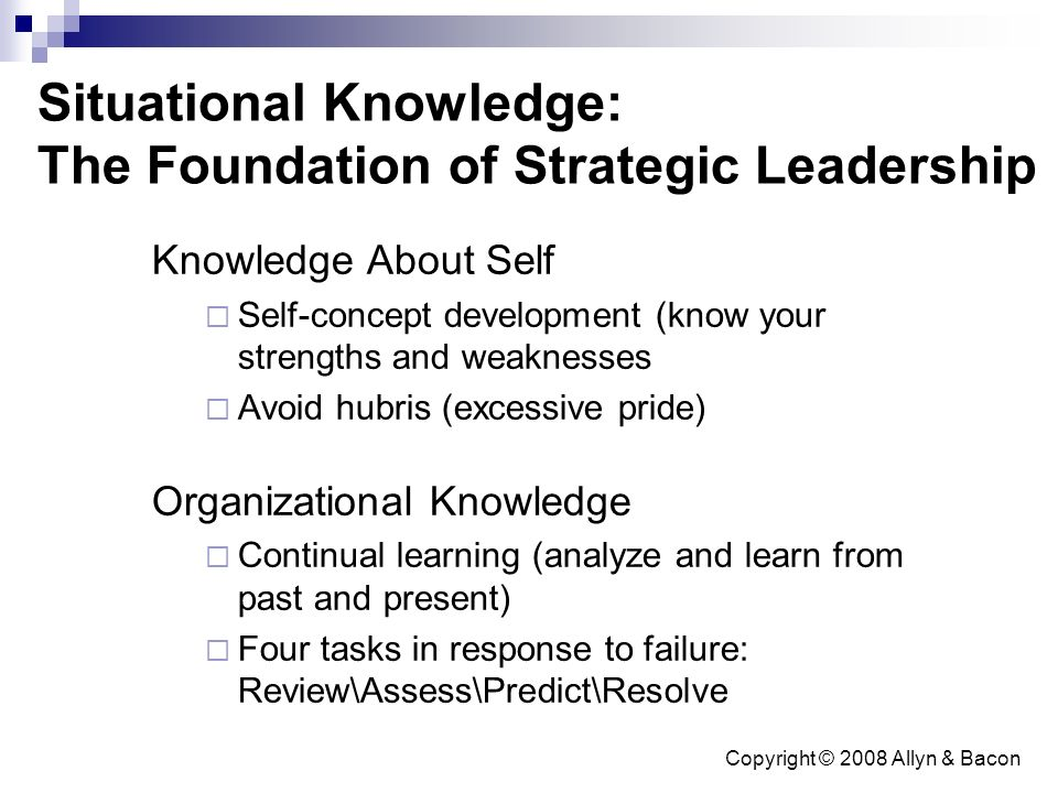 Copyright © 2008 Allyn & Bacon Situational Knowledge: The Foundation of Strategic Leadership Knowledge About Self  Self-concept development (know your strengths and weaknesses  Avoid hubris (excessive pride) Organizational Knowledge  Continual learning (analyze and learn from past and present)  Four tasks in response to failure: Review\Assess\Predict\Resolve