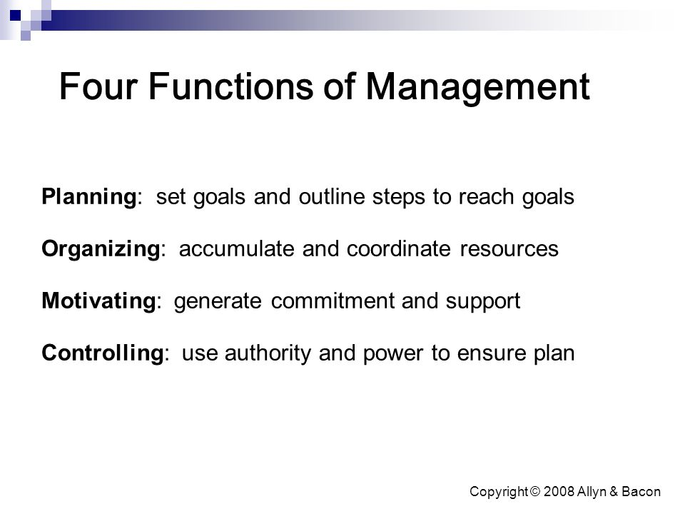 Copyright © 2008 Allyn & Bacon Four Functions of Management Planning: set goals and outline steps to reach goals Organizing: accumulate and coordinate resources Motivating: generate commitment and support Controlling: use authority and power to ensure plan