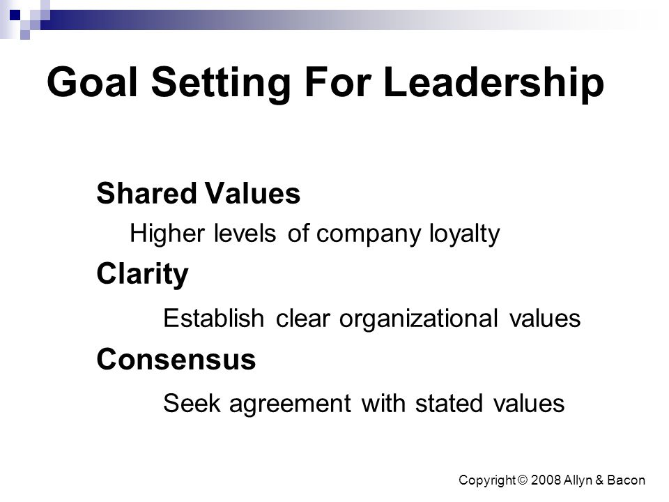 Copyright © 2008 Allyn & Bacon Goal Setting For Leadership Shared Values Higher levels of company loyalty Clarity Establish clear organizational values Consensus Seek agreement with stated values