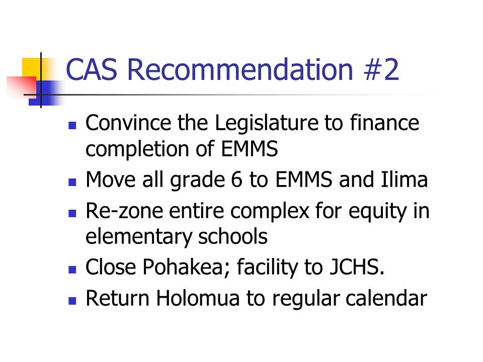CAS Recommendation #2 Convince the Legislature to finance completion of EMMS Move all grade 6 to EMMS and Ilima Re-zone entire complex for equity in elementary schools Close Pohakea; facility to JCHS.