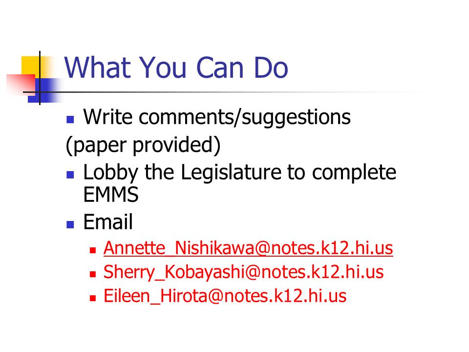 What You Can Do Write comments/suggestions (paper provided) Lobby the Legislature to complete EMMS