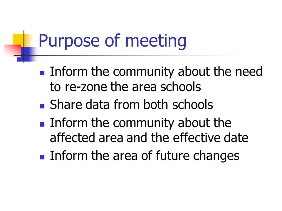 Purpose of meeting Inform the community about the need to re-zone the area schools Share data from both schools Inform the community about the affected area and the effective date Inform the area of future changes
