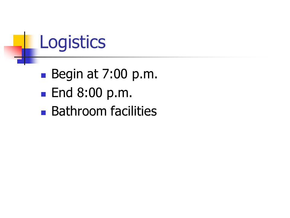 Logistics Begin at 7:00 p.m. End 8:00 p.m. Bathroom facilities