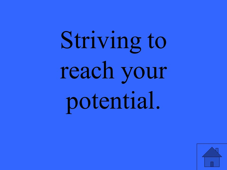 Striving to reach your potential.