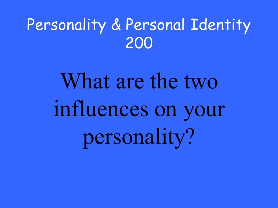 Personality & Personal Identity 200 What are the two influences on your personality