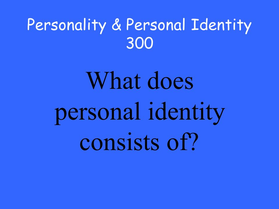 Personality & Personal Identity 300 What does personal identity consists of