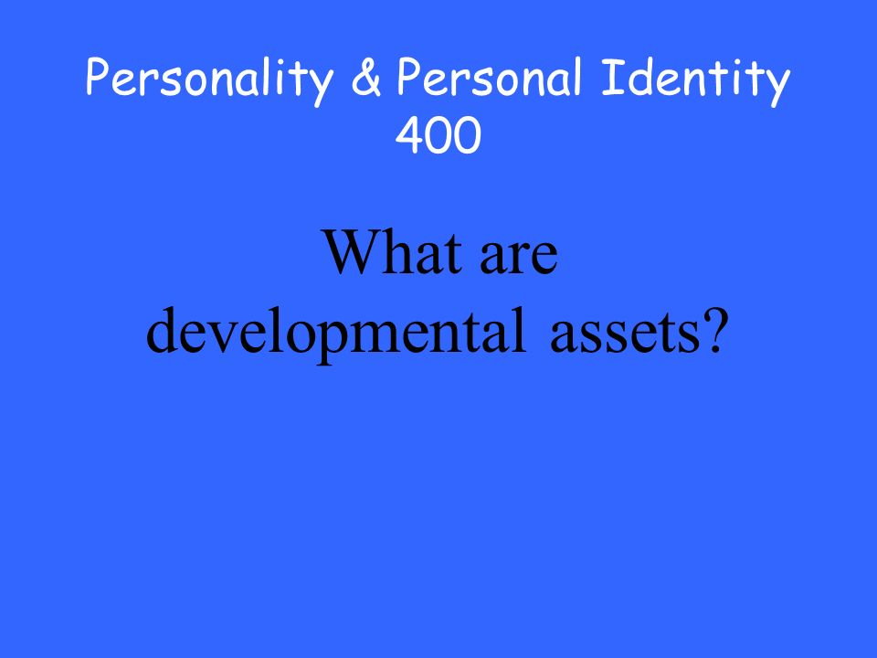 Personality & Personal Identity 400 What are developmental assets