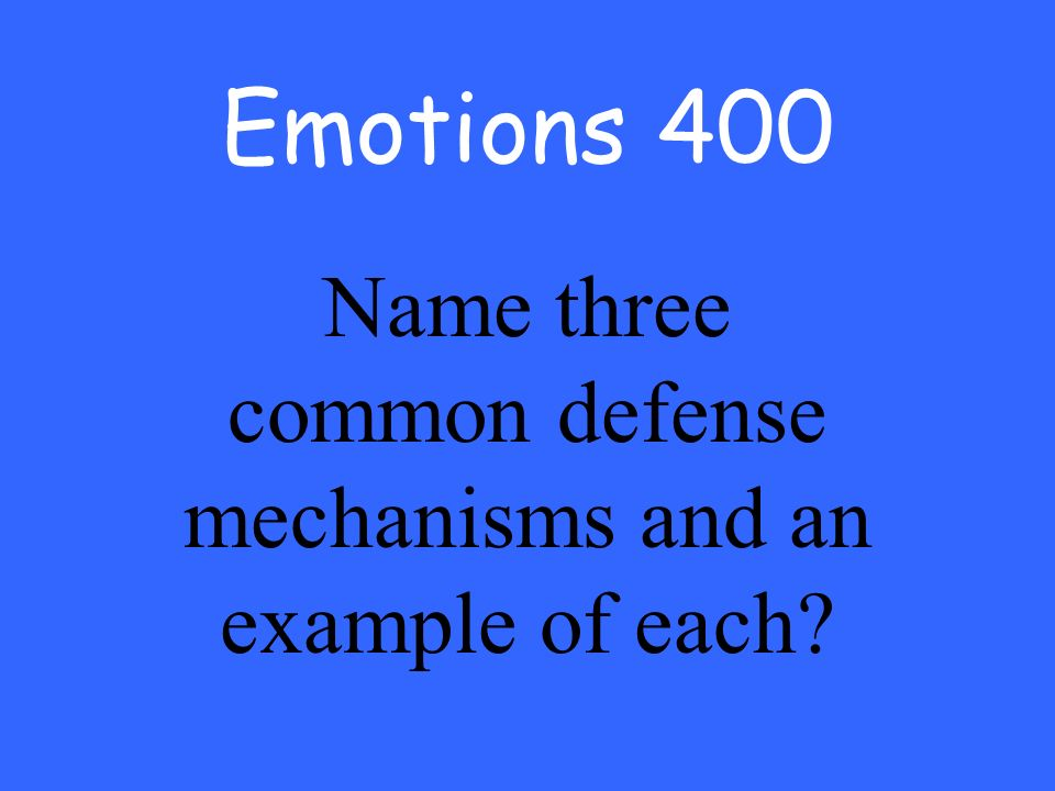 Emotions 400 Name three common defense mechanisms and an example of each
