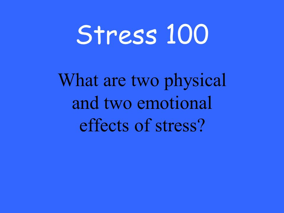 Stress 100 What are two physical and two emotional effects of stress