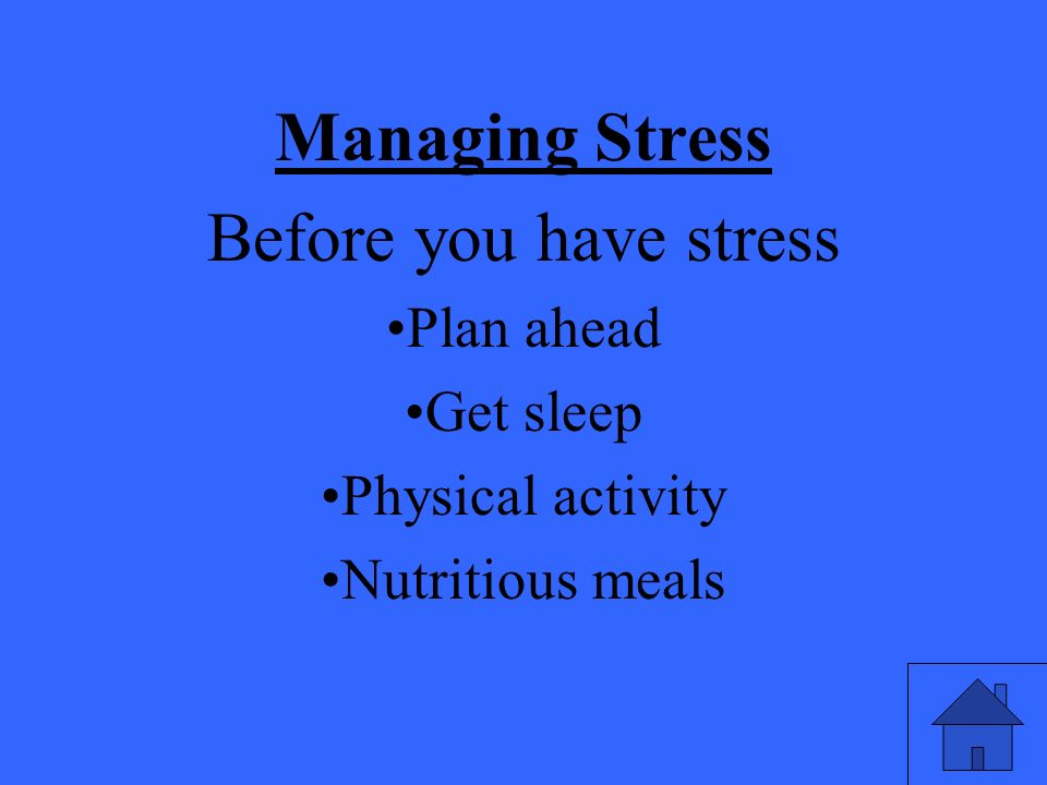 Managing Stress Before you have stress Plan ahead Get sleep Physical activity Nutritious meals
