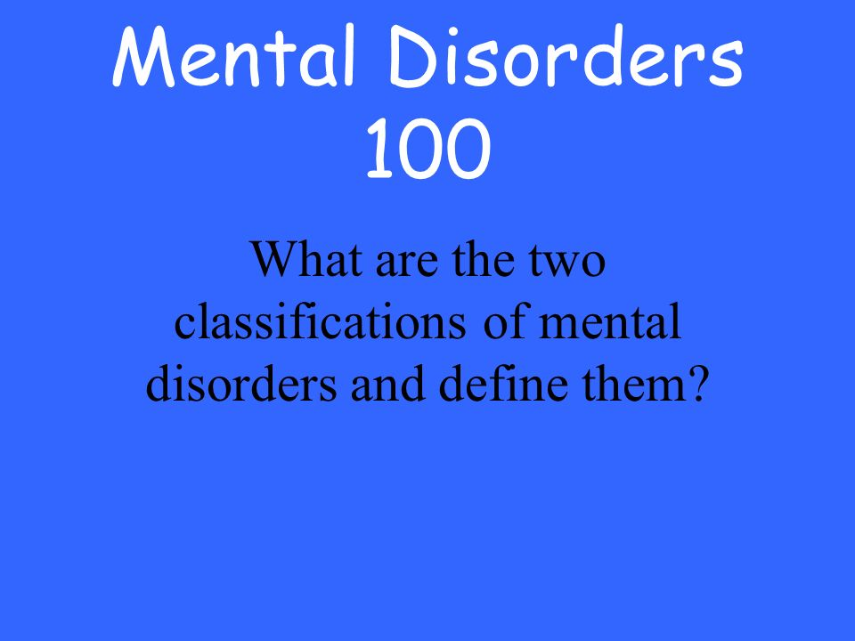 Mental Disorders 100 What are the two classifications of mental disorders and define them