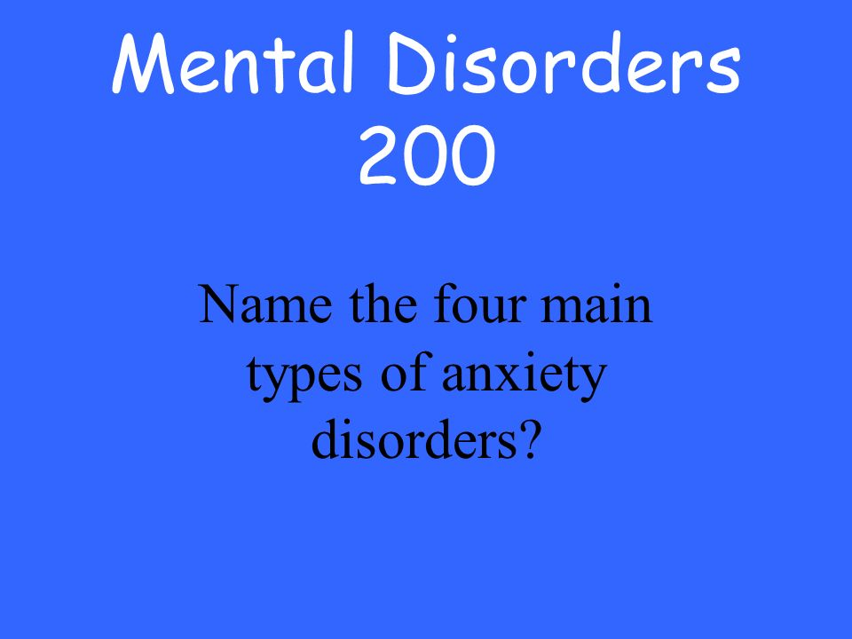 Mental Disorders 200 Name the four main types of anxiety disorders
