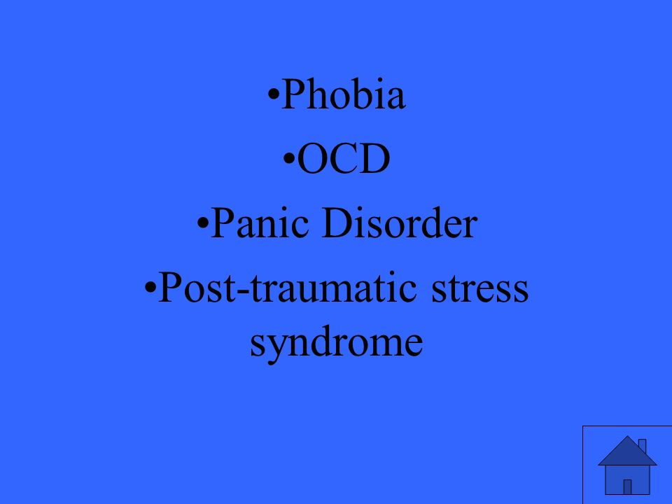 Phobia OCD Panic Disorder Post-traumatic stress syndrome