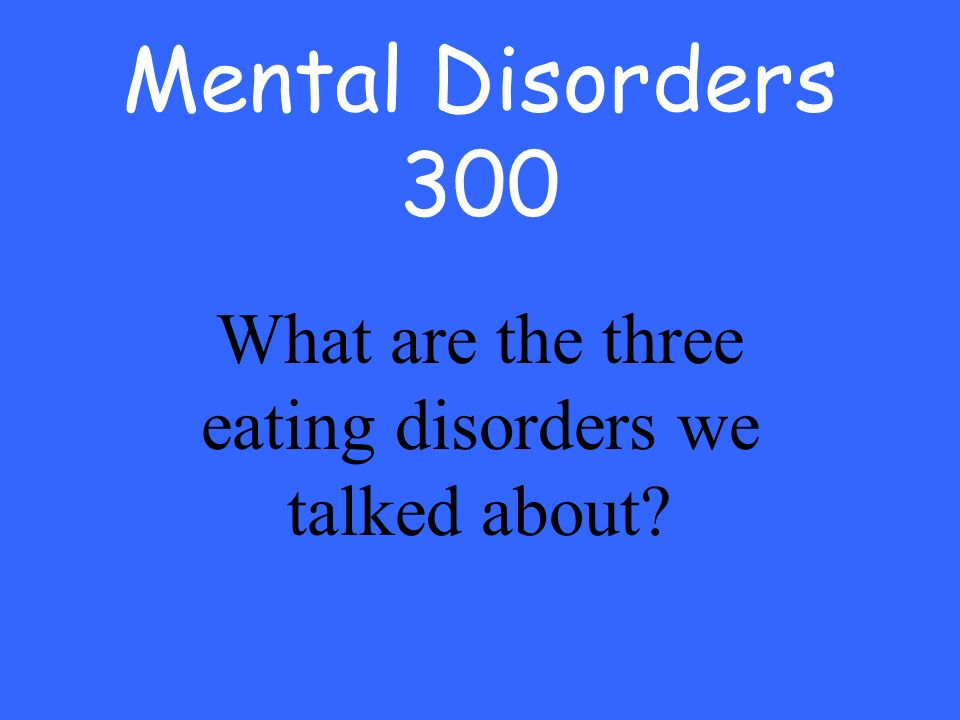 Mental Disorders 300 What are the three eating disorders we talked about