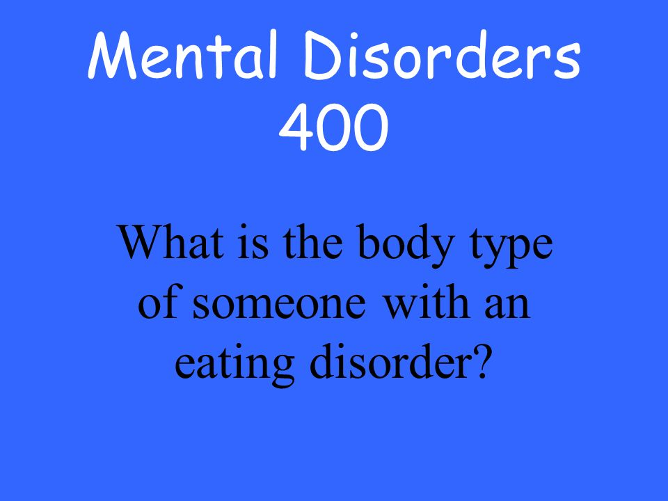 Mental Disorders 400 What is the body type of someone with an eating disorder
