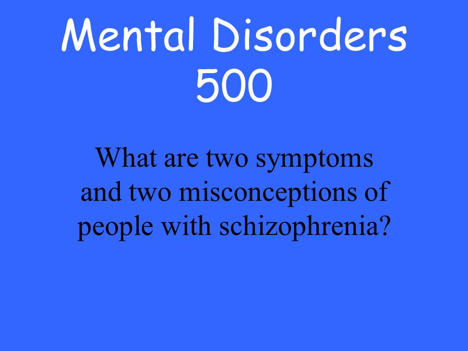 Mental Disorders 500 What are two symptoms and two misconceptions of people with schizophrenia