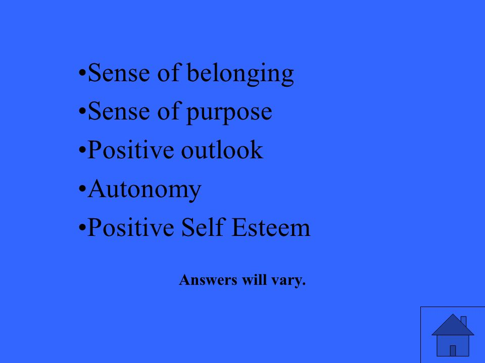 Sense of belonging Sense of purpose Positive outlook Autonomy Positive Self Esteem Answers will vary.