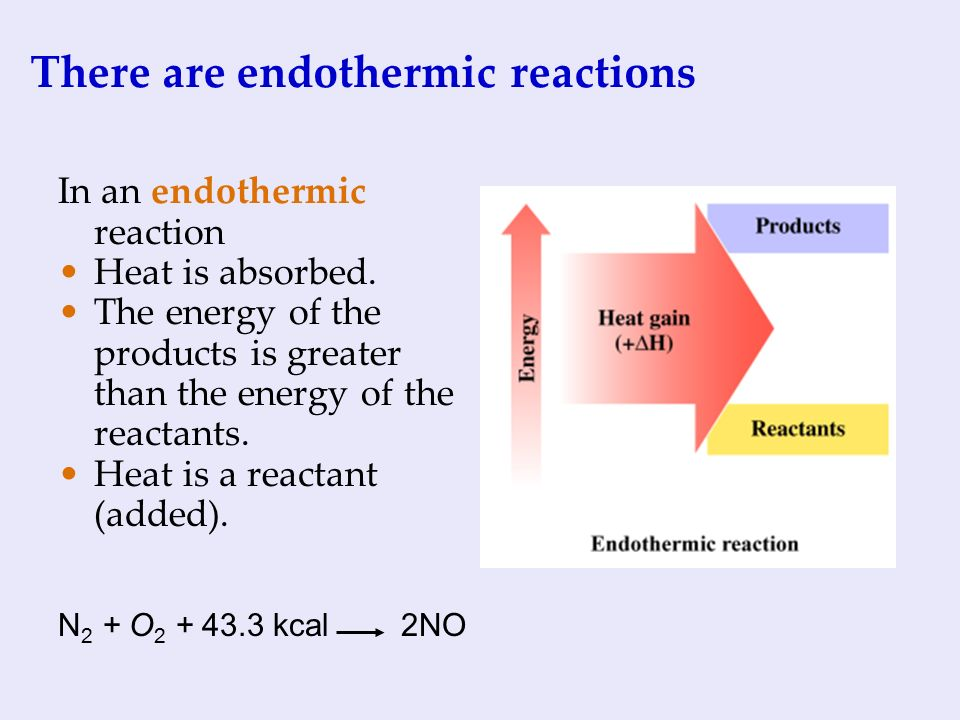 There are endothermic reactions In an endothermic reaction Heat is absorbed.