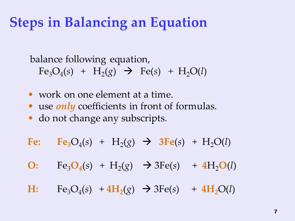 7 balance following equation, Fe 3 O 4 (s) + H 2 (g)  Fe(s) + H 2 O(l) work on one element at a time.