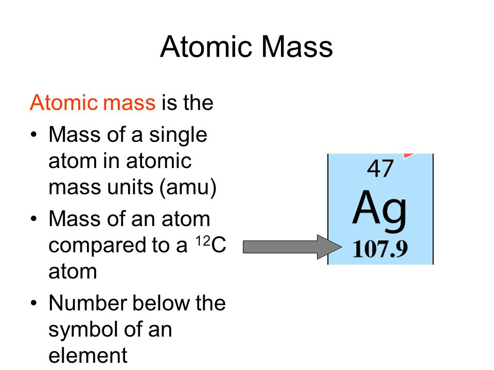 Atomic Mass Atomic mass is the Mass of a single atom in atomic mass units (amu) Mass of an atom compared to a 12 C atom Number below the symbol of an element