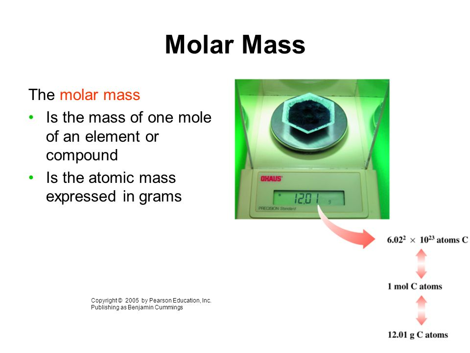 Molar Mass The molar mass Is the mass of one mole of an element or compound Is the atomic mass expressed in grams Copyright © 2005 by Pearson Education, Inc.