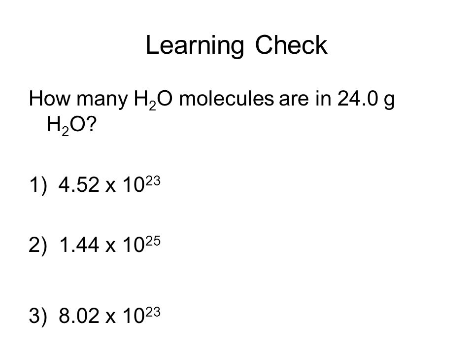 Learning Check How many H 2 O molecules are in 24.0 g H 2 O.