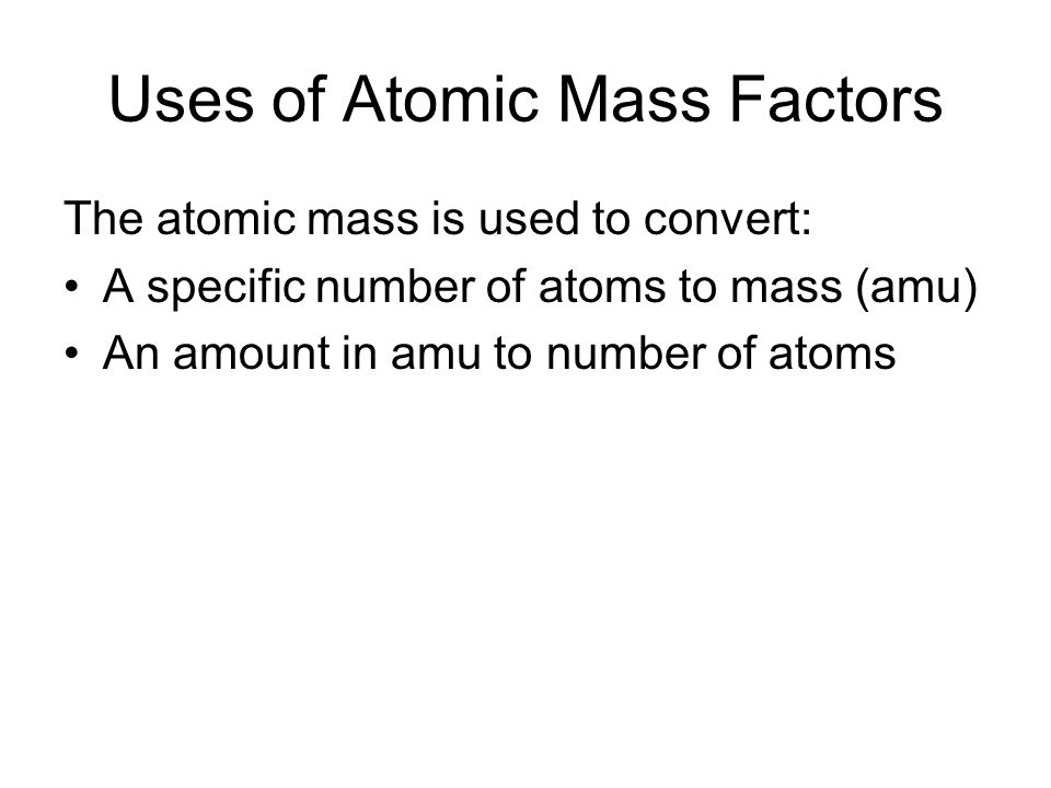 Uses of Atomic Mass Factors The atomic mass is used to convert: A specific number of atoms to mass (amu) An amount in amu to number of atoms