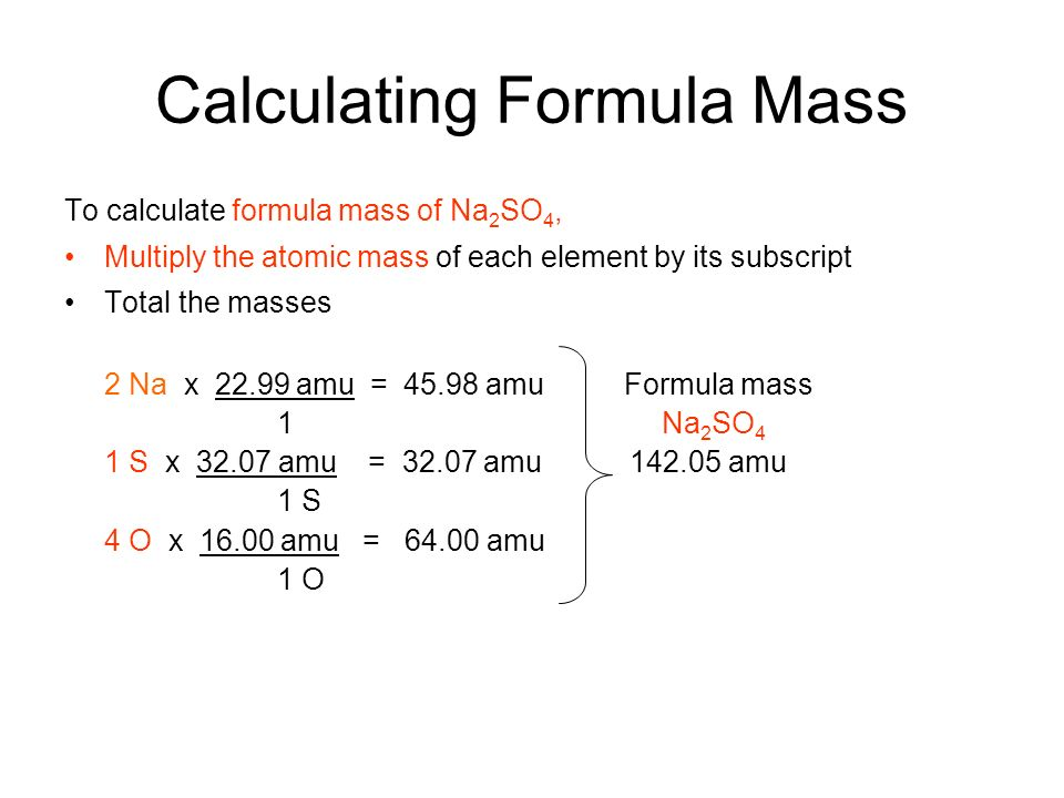 Calculating Formula Mass To calculate formula mass of Na 2 SO 4, Multiply the atomic mass of each element by its subscript Total the masses 2 Na x amu = amu Formula mass 1 Na 2 SO 4 1 S x amu = amu amu 1 S 4 O x amu = amu 1 O