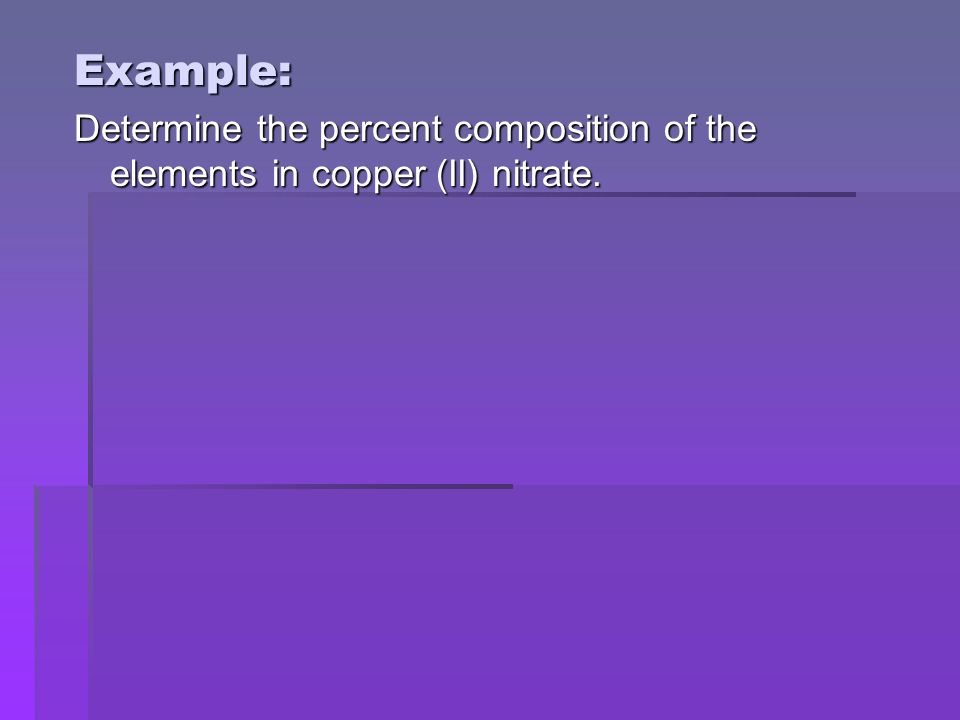 Example: Determine the percent composition of the elements in copper (II) nitrate.