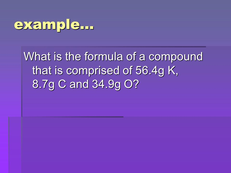example… What is the formula of a compound that is comprised of 56.4g K, 8.7g C and 34.9g O