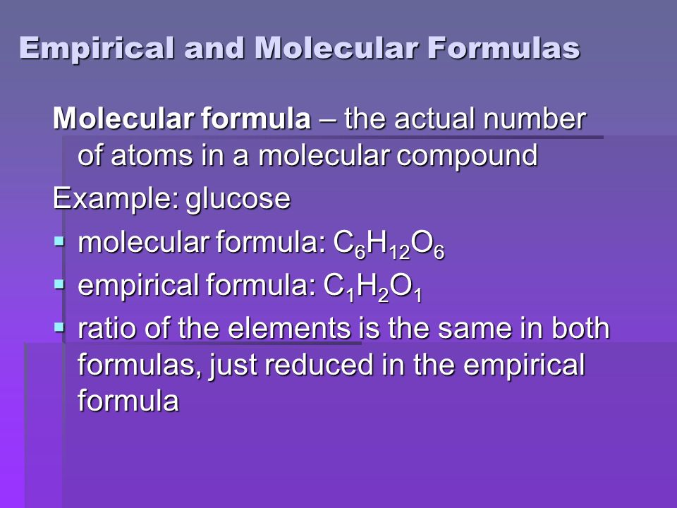 Empirical and Molecular Formulas Molecular formula – the actual number of atoms in a molecular compound Example: glucose  molecular formula: C 6 H 12 O 6  empirical formula: C 1 H 2 O 1  ratio of the elements is the same in both formulas, just reduced in the empirical formula