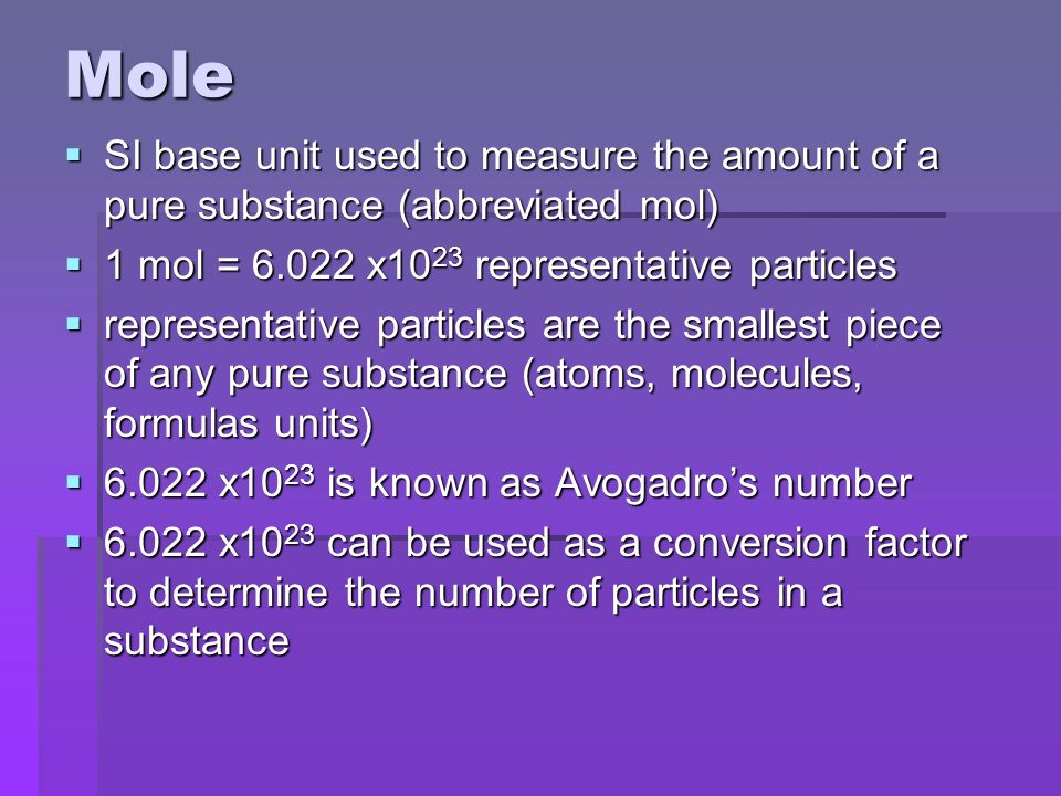 Mole  SI base unit used to measure the amount of a pure substance (abbreviated mol)  1 mol = x10 23 representative particles  representative particles are the smallest piece of any pure substance (atoms, molecules, formulas units)  x10 23 is known as Avogadro's number  x10 23 can be used as a conversion factor to determine the number of particles in a substance