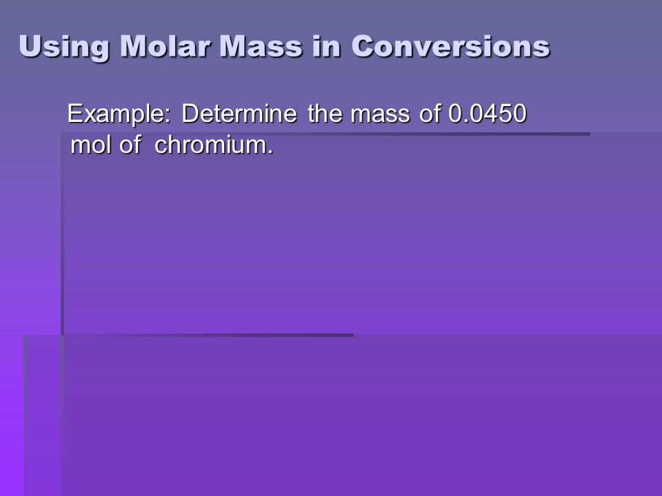 Using Molar Mass in Conversions Example: Determine the mass of mol of chromium.