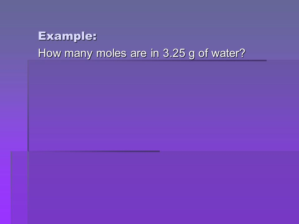 Example: How many moles are in 3.25 g of water