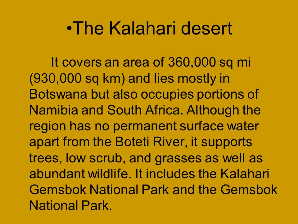 The Kalahari desert It covers an area of 360,000 sq mi (930,000 sq km) and lies mostly in Botswana but also occupies portions of Namibia and South Africa.