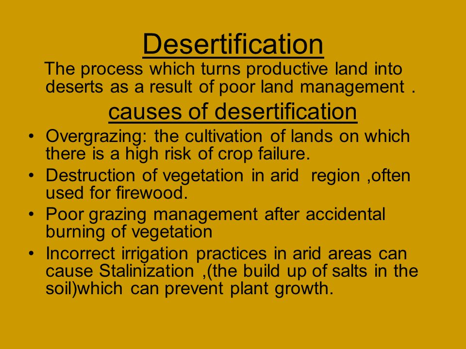 Desertification The process which turns productive land into deserts as a result of poor land management.