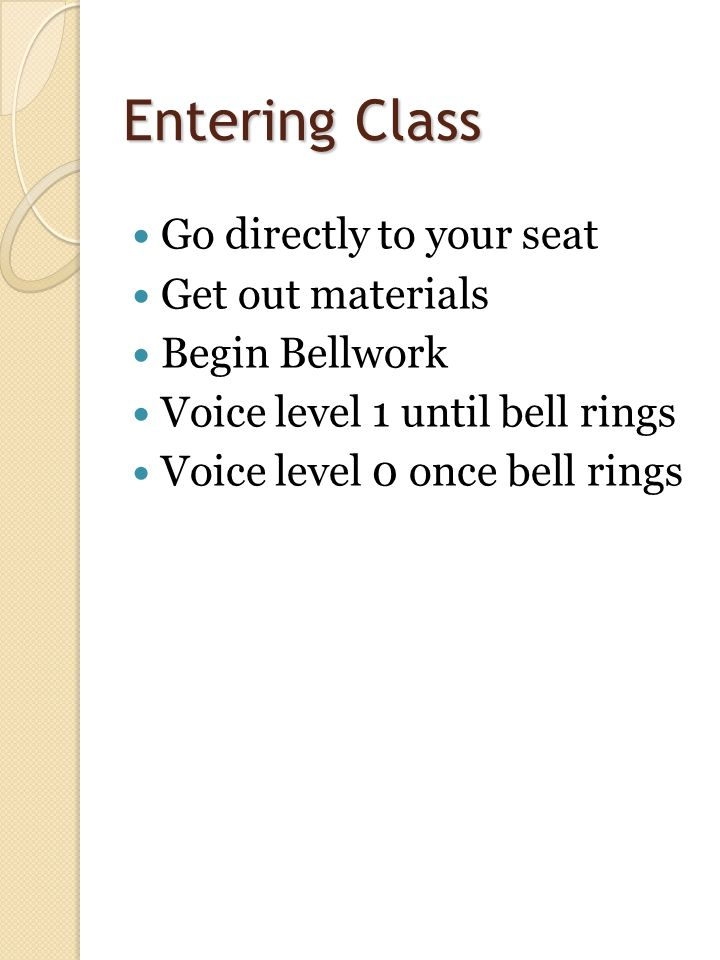 Entering Class Go directly to your seat Get out materials Begin Bellwork Voice level 1 until bell rings Voice level 0 once bell rings 10