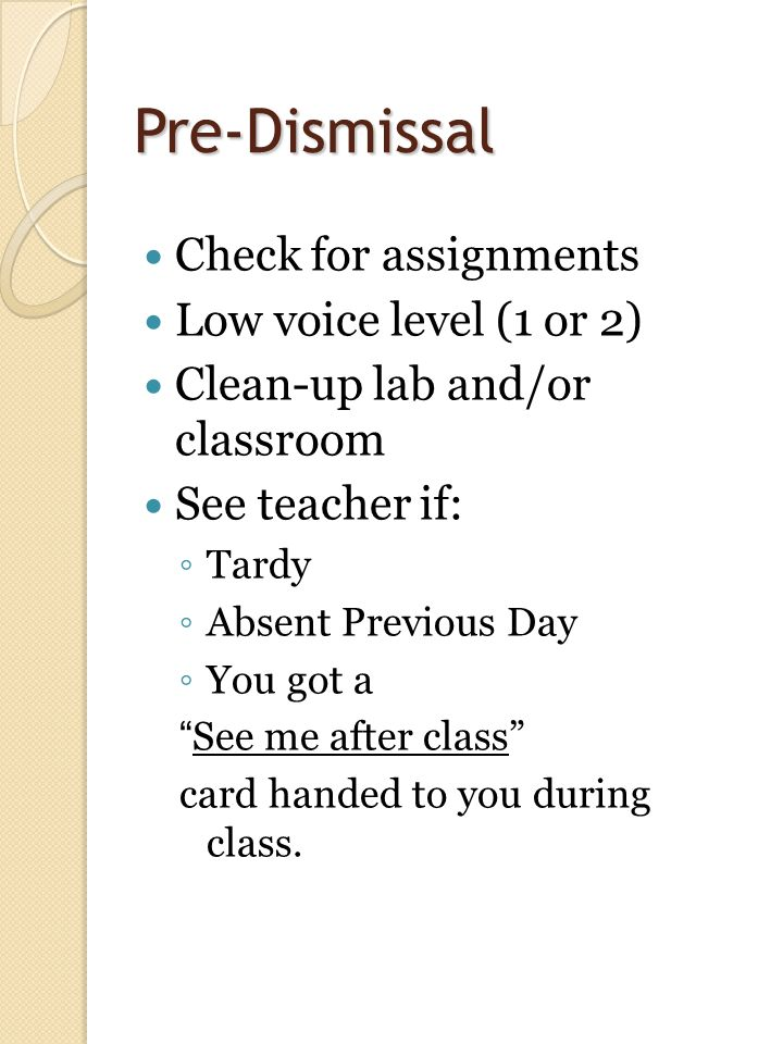 Pre-Dismissal Check for assignments Low voice level (1 or 2) Clean-up lab and/or classroom See teacher if: ◦ Tardy ◦ Absent Previous Day ◦ You got a See me after class card handed to you during class.