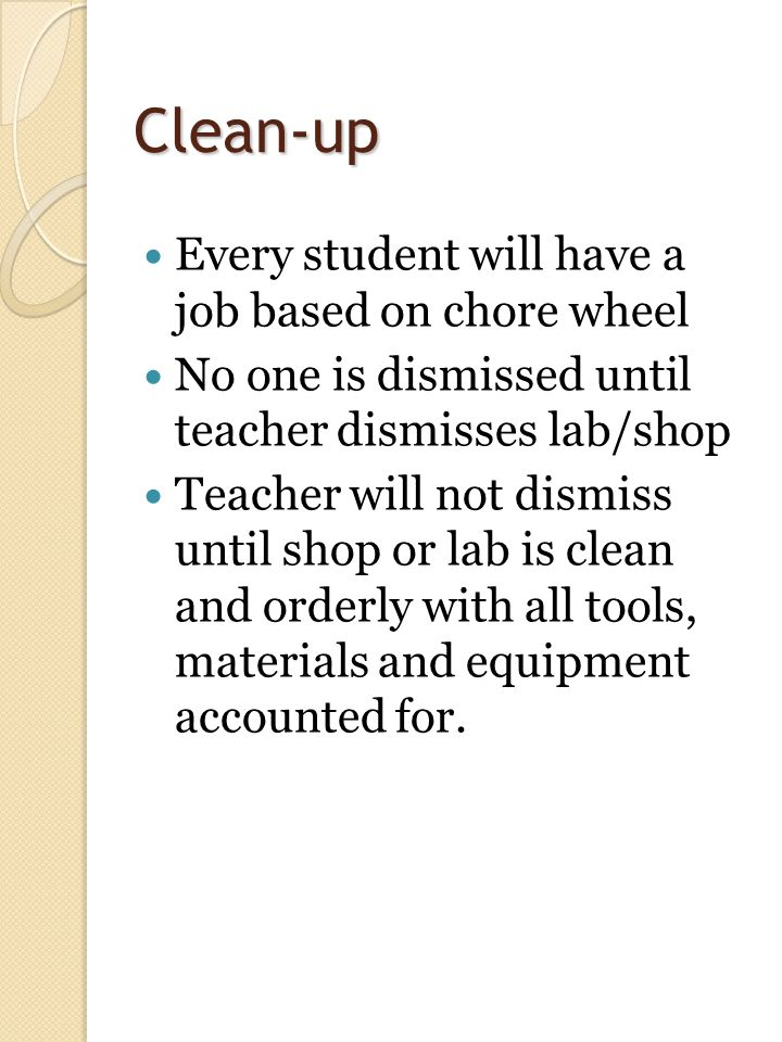 Clean-up Every student will have a job based on chore wheel No one is dismissed until teacher dismisses lab/shop Teacher will not dismiss until shop or lab is clean and orderly with all tools, materials and equipment accounted for.